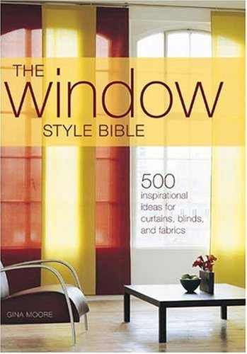 The Window Style Bible: 500 Inspirational Ideas for Curtains, Blinds, and Fabrics By Gina Moore