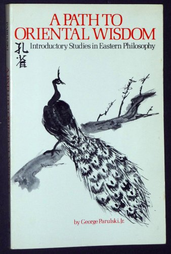 A Path to Oriental Wisdom: Introductory Studies in Eastern Philosophy by George R. Parulski