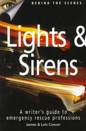 Lights and Sirens: Writer's Guide to Emergency Rescue Professions by James Cowan