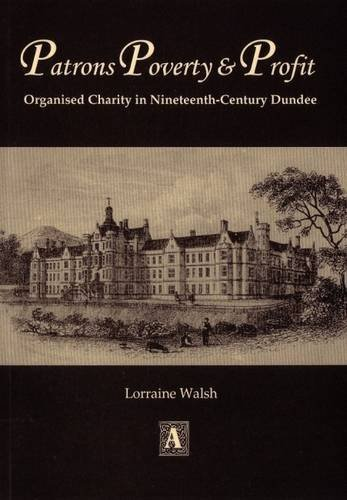 Patrons, Poverty and Profit: Organised Charity in Nineteenth-century Dundee (Abertay Historical Society Publication) By Lorraine Walsh