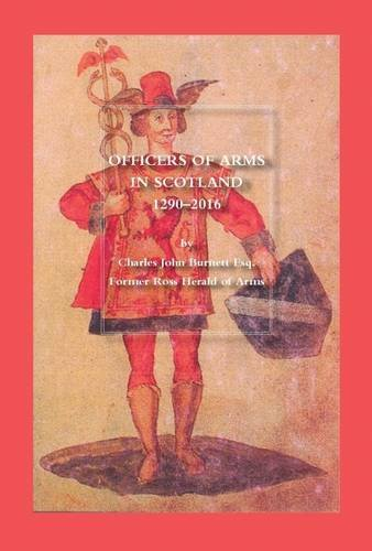 Officers of Arms in Scotland 1290-2016 By Charles John Burnett