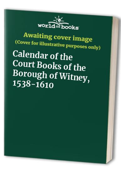 Calendar of the Court Books of the Borough of Witney, 1538-1610 By Edited by James L. Bolton