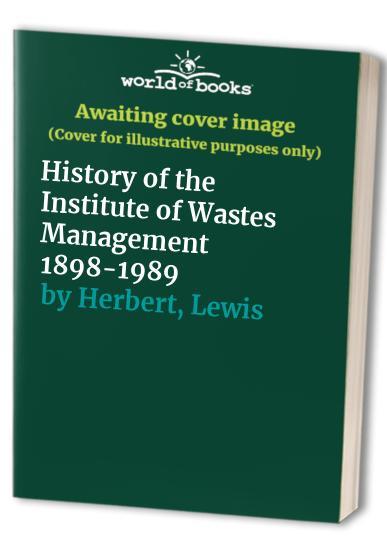 History of the Institute of Wastes Management 1898-1989 By Lewis Herbert