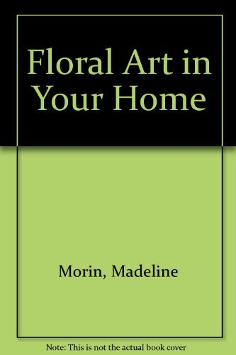 Floral Art in Your Home By Madeline Morin
