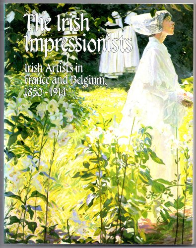 Irish Impressionists: Irish Artists in France and Belgium, 1850-1914 By Julian Campbell