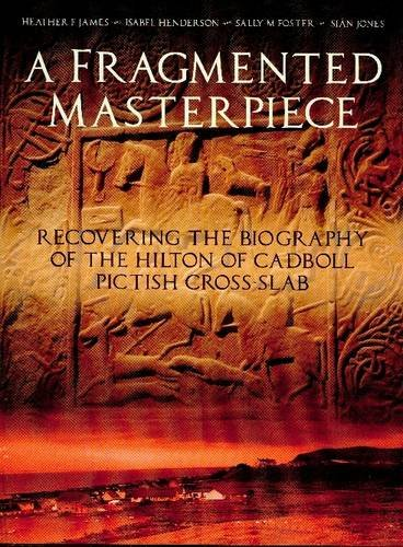 A Fragmented Masterpiece: Recovering the Biography of the Hilton of Cadboll Pictish Cross-slab by Heather F. James
