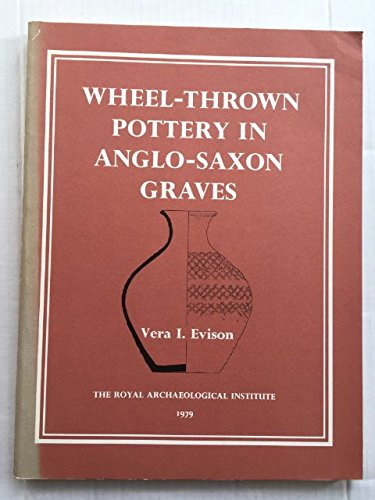 A corpus of wheel-thrown pottery in Anglo-Saxon graves (monographs/Royal Archaeological Institute) By Vera I Evison
