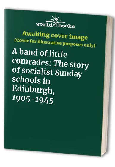 A band of little comrades: The story of socialist Sunday schools in Edinburgh, 1905-1945 By David Fisher