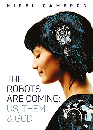 The Robots are Coming By Nigel Cameron