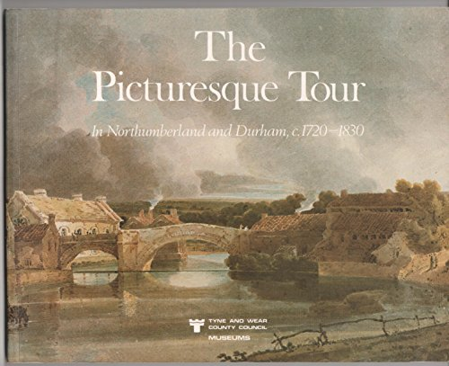 The Picturesque tour: In Northumberland and Durham, c.1720-1830 : a catalogue to accompany the exhibition held in the Laing Art Gallery, Newcastle upon Tyne, 17 April-31 May 1982 By Bill Craddock