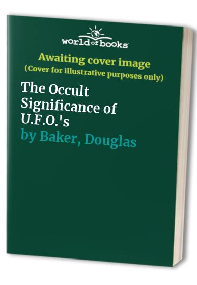 The Occult Significance of U.F.O.'s By Douglas Baker