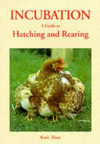 Incubation: A Guide to Hatching and Rearing by Katie Thear