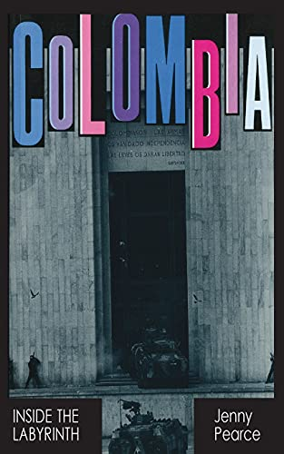 Colombia: Inside the Labyrinth By Jenny Pearce