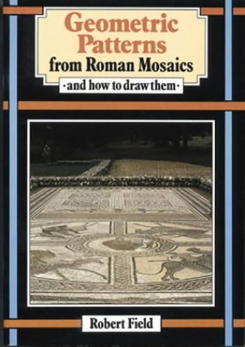 Geometric Patterns from Roman Mosaics: And How to Draw Them by Robert Field