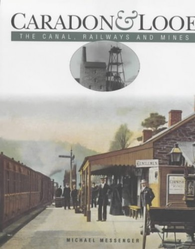 Caradon and Looe: The Canal, Railways and Mines By M.J. Messenger