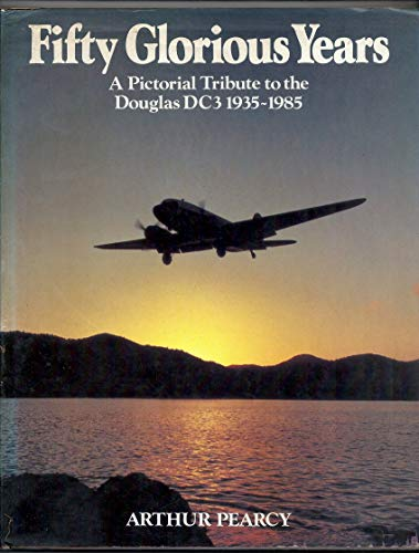 Fifty Glorious Years: Pictorial Celebration of the Douglas DC-3, 1935-85 By Arthur Pearcy