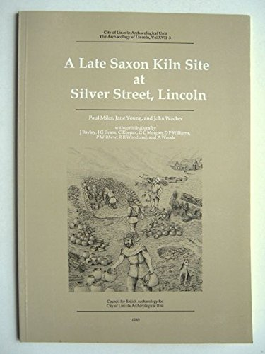Archaeology of Lincoln: A Late Saxon Kiln Site at Silver Street, Lincoln v.17: A Late Saxon Kiln Site at Silver Street, Lincoln Vol 17 (The Archaeology of Lincoln) By P. Miles