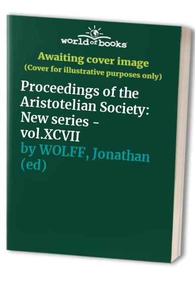 Proceedings of the Aristotelian Society: New series - vol.XCVII By Jonathan (ed) WOLFF