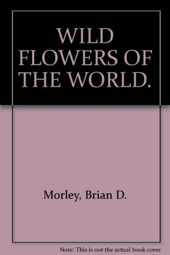 WILD FLOWERS OF THE WORLD. By Brian D. Morley