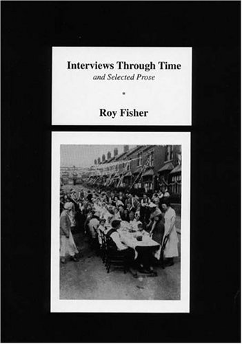 Interviews through Time, and Selected Prose By Roy Fisher