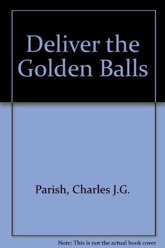 Deliver the Golden Balls By Charles J.G. Parish