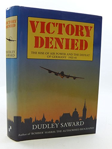Victory Denied: Rise of Air Power and the Defeat of Germany, 1920-45 By Dudley Saward