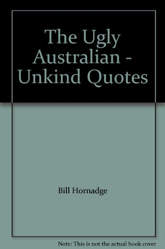 The Ugly Australian : Unkind Quotes By BILL HORNADGE