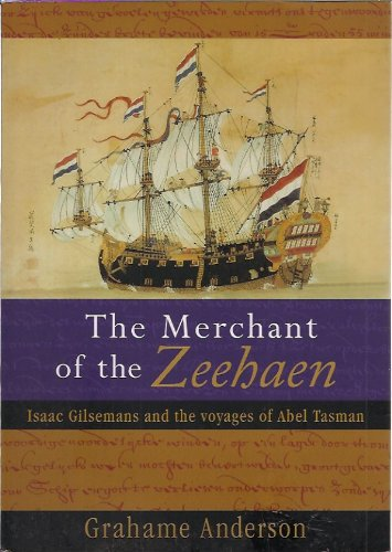 The Merchant of the Zeehaen - Isaac Gilsemans and the Voyages of Abel Tasman By Grahame Anderson