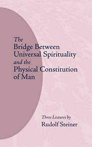 The Bridge Between Universal Spirituality and the Physical Constitution of Man By Rudolf Steiner