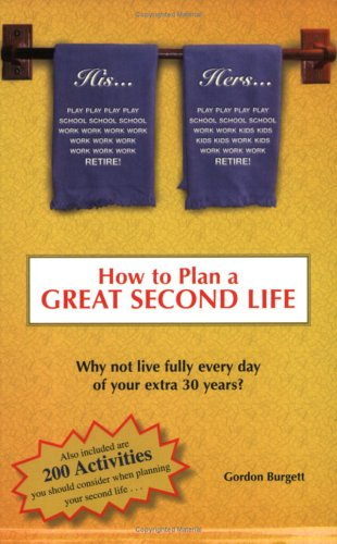 How to Plan a Great Second Life: Why Not Fully Live Every Day of Your Extra 30 Years? By Gordon Lee Burgett