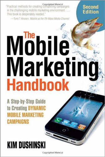 The Mobile Marketing Handbook: a Step-by-step Guide to Creating Dynamic Marketing Campaigns By Kim Dushinski
