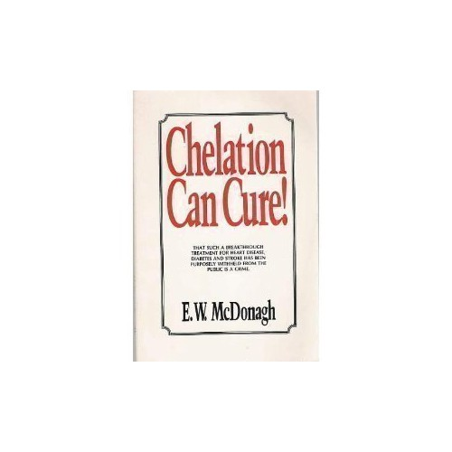 Chelation Can Cure: How to Reverse Heart Disease, Diabetes, Stroke, High Blood Pressure and Poor Circulation Without Drugs or Surgery By E. W. McDonagh