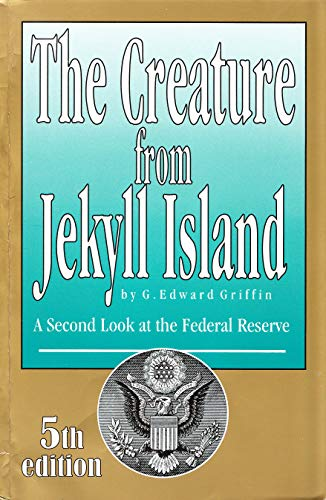 The Creature from Jekyll Island: A Second Look at the Federal Reserve By G Edward Griffin