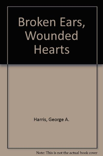 Broken Ears, Wounded Hearts By George A Harris