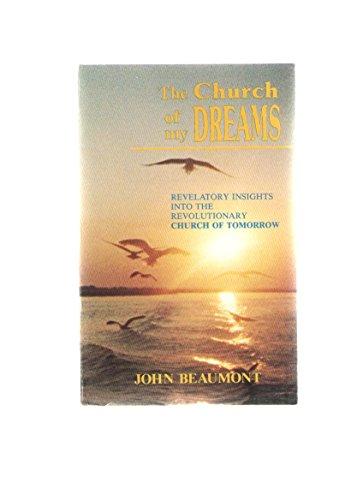 Church of My Dreams; Revelatory Insights into the Revolutionary Church of Tomorrow By John Beaumont