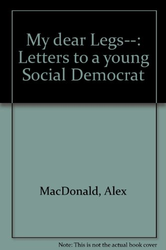 Title: My dear Legs Letters to a young Social Democrat By Alex MacDonald