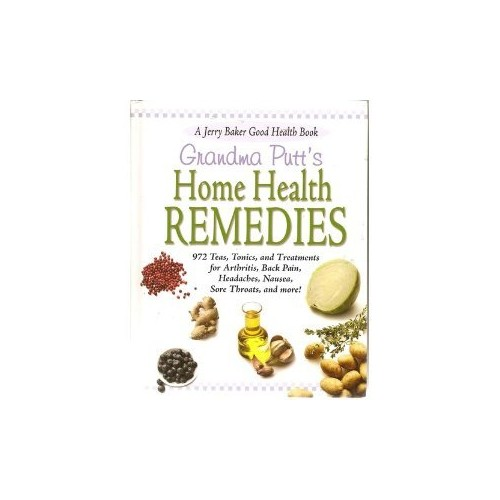 Grandma Putt's Home Health Remedies: 972 Teas, Tonics, and Treatments for Arthritis, Back Pain, Headaches, Nausea, Sore Throats, and More! A Jerry Baker Good Health Book By Jerry Baker