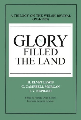 Glory Filled the Land: A Trilogy on the Welsh Revival of 1904-1905 By I. V. Neprash