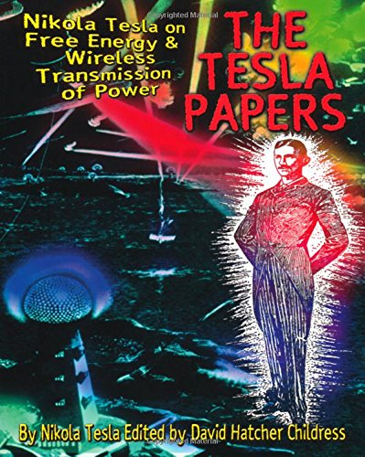 Tesla Papers: Nikola Tesla on Free Energy and Wireless Transmission of Power By Nikola Tesla