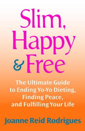 Slim, Happy & Free: The Ultimate Guide to Ending Yo-Yo Dieting, Finding Peace, and Fulfilling Your Life By Joanne Reid Rodrigues