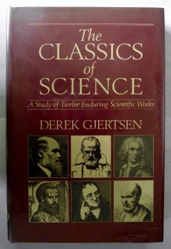 Classics of Science: A Study of 12 Enduring Scientific Works By Derek Gjertsen