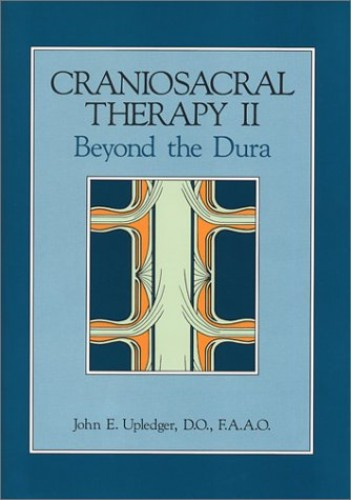 Craniosacral Therapy II : beyond the Dura By John E. Upledger