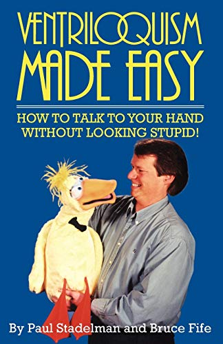 Ventriloquism Made Easy: How to Talk to Your Hand without Looking Stupid By Paul Stadelman