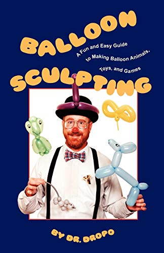 Balloon Sculpting: A Fun and Easy Guide to Making Balloon Animals, Toys, and Games By Dr. Dropo