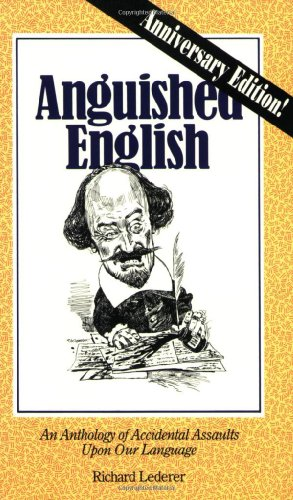 Anguished English: an Anthology of Accidental Assaults Upon By Richard Lederer