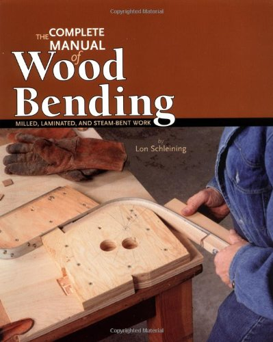 Complete Manual of Wood Bending: Milled, Laminated, & Steam-bent Work: Milled, Laminated, and Steambent Work By Lon Schleining