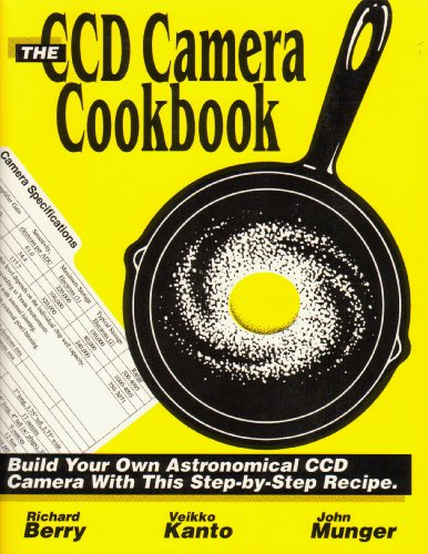 The CCD Camera Cookbook: How to Build Your Own CCD Camera By Richard Berry