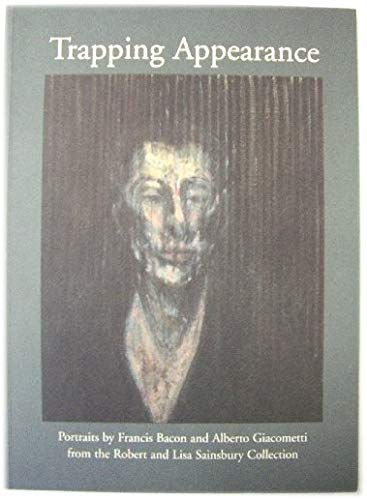 TRAPPING APPEARANCE: PORTRAITS BY FRANCIS BACON AND ALBERTO GIACOMETTI FROM THE ROBERT AND LISA SAINSBURY COLLECTION. By No author.