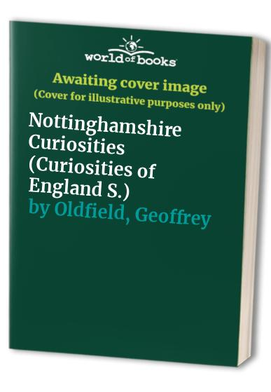Nottinghamshire Curiosities (Curiosities of England) By Geoffrey Oldfield
