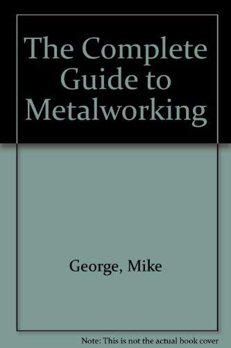The Complete Guide to Metalworking By Mike George